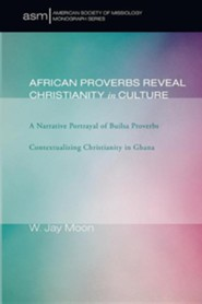 African Proverbs Reveal Christianity in Culture: A Narrative Portrayal of Builsa Proverbs Contextualizing Christianity in Ghana