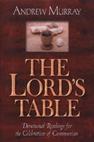 The Lord's Table: Devotional Readings for the Celebration of Communion  -     By: Andrew Murray