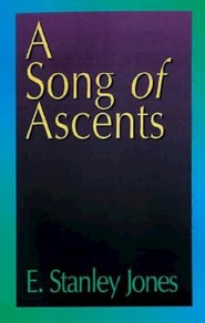A Song of Ascents: A Spiritual Autobiography  -     By: E. Stanley Jones