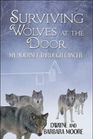 Surviving Wolves at the Door: My Journey Through Cancer  -     By: Dwayne Moore, Barbara Moore