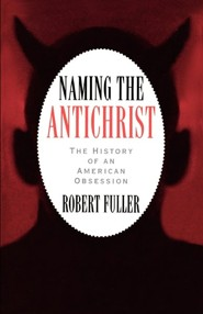 Naming the Antichrist: The History of an American Obsession  -     By: Robert C. Fuller