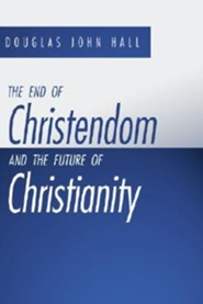 The End of Christendom and the Future of Christianity  -     By: Douglas John Hall