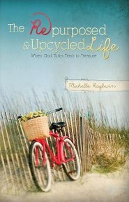 The Repurposed and Upcycled Life: When God Turns Trash to Treasure  -     By: Michelle Rayburn
