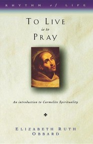 To Live Is to Pray: An Introduction to Carmelite Spirituality  -     By: Elizabeth Ruth Obbard