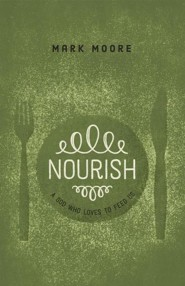 Nourish: A God Who Loves to Feed Us  -     By: Mark Moore