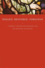 Healed, Restored, Forgiven: Liturgies, Prayers and Readings for the Ministry of Healing