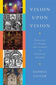 Vision Upon Vision: Processes of Change and Renewal in Christian Worship  -     By: George Guiver
