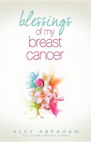 Blessings of My Breast Cancer  -     By: Aley Abraham, Susan Abraham Thomas