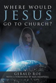 Where Would Jesus Go to Church?  -     By: Gerald Roe