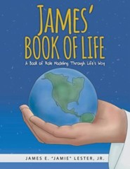 James' Book of Life: A Book of Role Modeling Through Life's Way  -     By: James E. Lester Jr.