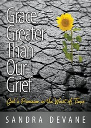 Grace Greater Than Our Grief: God's Provision in the Worst of Times  -     By: Sandra Devane