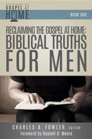 Reclaiming the Gospel at Home: Biblical Truths for Men  -     Edited By: Charles A. Fowler     By: Charles A. Fowler(ED.)