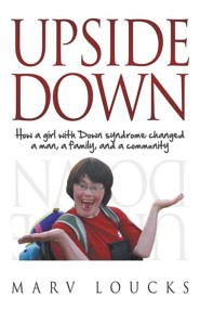 Upside Down: How a Girl with Down Syndrome Changed a Man, a Family, and a Community  -     By: Marv Loucks