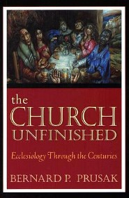 The Church Unfinished: Ecclesiology Through the Centuries  -     By: Bernard P. Prusak