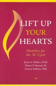 Lift Up Your Hearts: Homilies for the 'a' Cycle   -     By: James A. Wallace CRsR, Robert P. Waznak SS, Guerric DeBona OSB