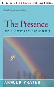 The Presence: The Ministry of the Holy Spirit  -     By: Arnold Prater