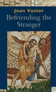 Befriending the Stranger  -     By: Jean Vanier