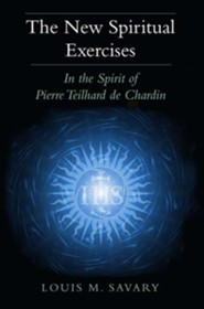 The New Spiritual Exercises: In the Spirit of Pierre Teilhard de Chardin  -     By: Louis M. Savary