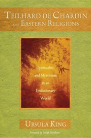 Teilhard de Chardin and Eastern Religions: Spirituality and Mysticism in an Evolutionary World  -     By: Ursula King, Joseph Needham
