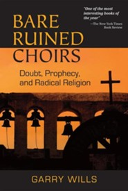 Bare Ruined Choirs: Doubt, Prophecy, and Radical Religion  -     By: Garry Wills
