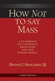 How Not to Say Mass, Third Edition: A Guidebook on Liturgical Principles and the Roman Missal
