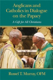 Anglicans and Catholics in Dialogue on the Papacy: A Gift for All Christians
