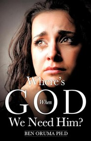 Where's God When We Need Him?  -     By: Ben Oruma Ph.D.