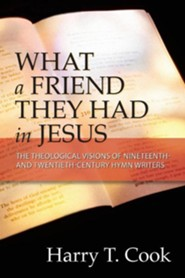 What a Friend They Had in Jesus: The Theological Visions of Nineteenth and Twentieth-Century Hymn Writers  -     By: Harry T. Cook