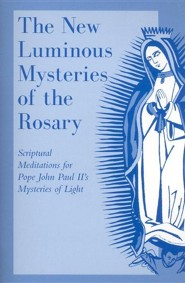 The New Luminous Mysteries of the Rosary: Scriptural Meditations for Pope John Paul II's Mysteries of Light  -
