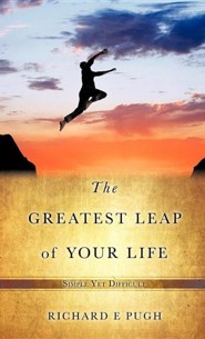 The Greatest Leap of Your Life  -     By: Richard E. Pugh