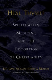 Heal Thyself: Spirituality, Medicine, and the Distortion of Christianity  -     By: Joel James Shuman, Keith G. Meador