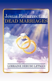 Jesus Resurrecting Dead Marriages  -     By: Lorraine Deruso Letman