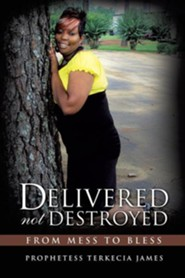 Delivered Not Destroyed  -     By: Prophtess Terkecia James