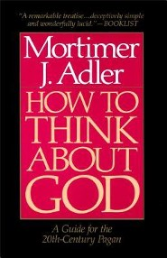 How to Think about God: A Guide for the 20th-Century Pagan  -     By: Mortimer Jerome Adler