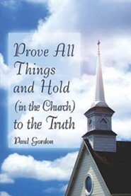 Prove All Things and Hold (in the Church) to the Truth  -     By: Paul Gordon