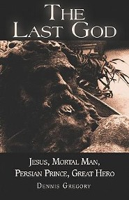 The Last God: Jesus, Mortal Man, Persian Prince, Great Hero  -     By: Dennis E. Gregory