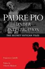 Padre Pio Under Investigation: The Secret Vatican Files  -     By: Father Francesco Castelli