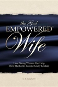 The God Empowered Wife: How Strong Women Can Help Their Husbands Become Godly Leaders  -     By: K.B. Haught
