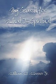 My Search for What Is Spiritual My Search for What Is Spiritual  -     By: William W. Warner Jr.