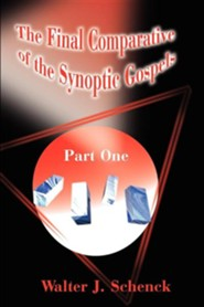The Final Comparative of the Synoptic Gospels: Part One  -     By: Walter J. Schenck
