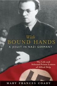 With Bound Hands: A Jesuit in Nazi Germany  -     By: Mary Frances Coady