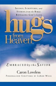Hugs from Heaven: Embraced by the Savior: Sayings, Scriptures, and Stories from the Bible Revealing God's Love  -     By: Caron Loveless, LeAnn Weiss