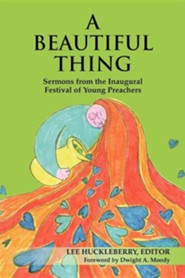 A Beautiful Thing: Sermons from the Inaugural Festival of Young Preachers