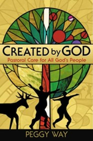 Created by God: Pastoral Care for All God's People  -     By: Peggy Way