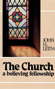 The Church: A Believing Fellowship  -     By: John H. Leith