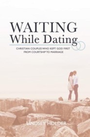 Waiting While Dating: Christian Couples Who Kept God First From Courtship to Marriage  -     By: Lindsey Holder