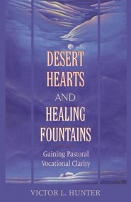 Desert Hearts and Healing Fountains: Gaining Pastoral Vocational Clarity  -     By: Victor L. Hunter