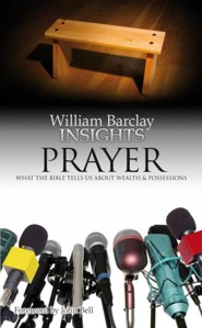 William Barclay Insights: Prayer What The Bible Tells Us About Prayer