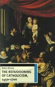 The Refashioning of Catholicism, 1450-1700: A Reassessment of the Counter Reformation  -     By: Robert Bireley