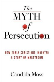 The Myth of Persecution: How Early Christians Invented  a Story of Martyrdom  -     By: Candida Moss